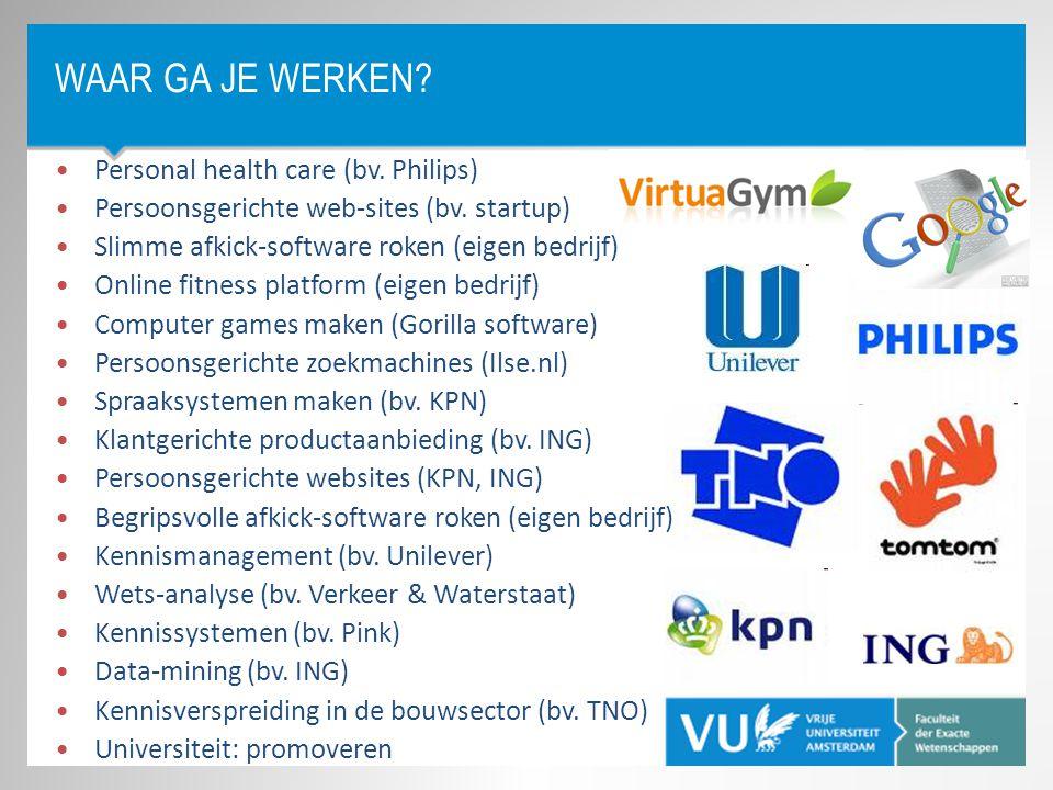 WAAR GA JE WERKEN? •Personal health care (bv. Philips) •Persoonsgerichte web-sites (bv. startup) •Slimme afkick-software roken (eigen bedrijf) •Online