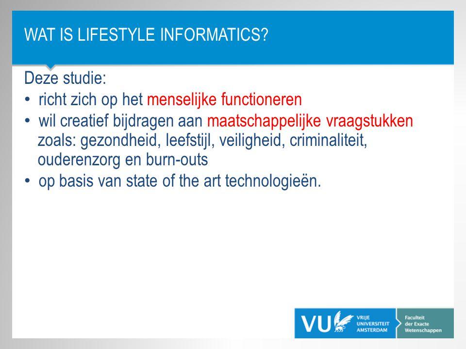 WAT IS LIFESTYLE INFORMATICS? Deze studie: • richt zich op het menselijke functioneren • wil creatief bijdragen aan maatschappelijke vraagstukken zoal