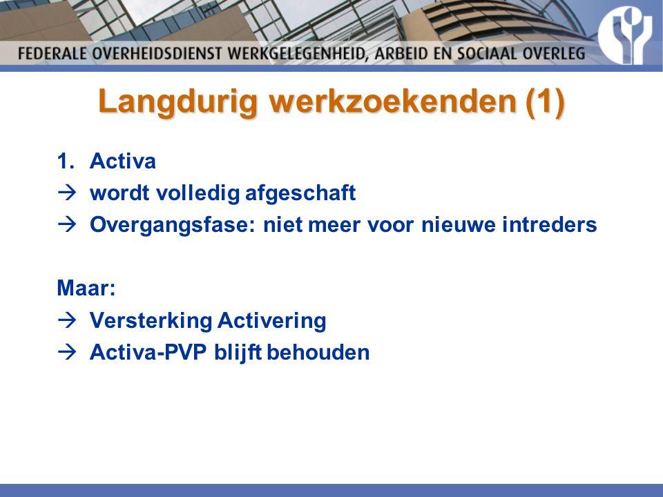 Langdurig werkzoekenden (1) 1.Activa  wordt volledig afgeschaft  Overgangsfase: niet meer voor nieuwe intreders Maar:  Versterking Activering  Act