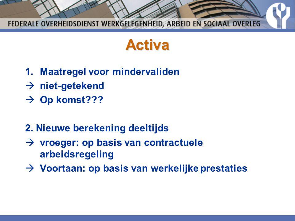 Activa 1.Maatregel voor mindervaliden  niet-getekend  Op komst??? 2. Nieuwe berekening deeltijds  vroeger: op basis van contractuele arbeidsregelin
