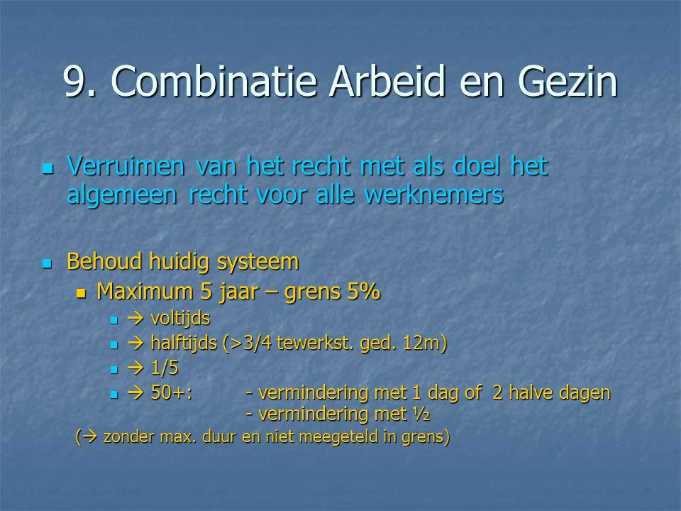 9. Combinatie Arbeid en Gezin  Verruimen van het recht met als doel het algemeen recht voor alle werknemers  Behoud huidig systeem  Maximum 5 jaar
