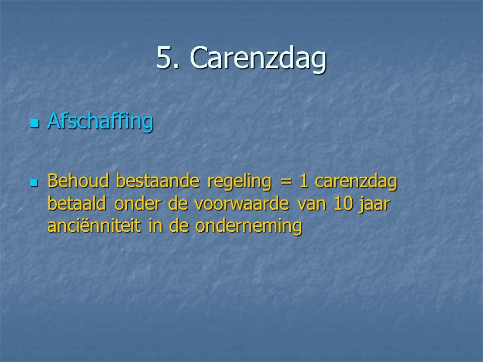 5. Carenzdag  Afschaffing  Behoud bestaande regeling = 1 carenzdag betaald onder de voorwaarde van 10 jaar anciënniteit in de onderneming