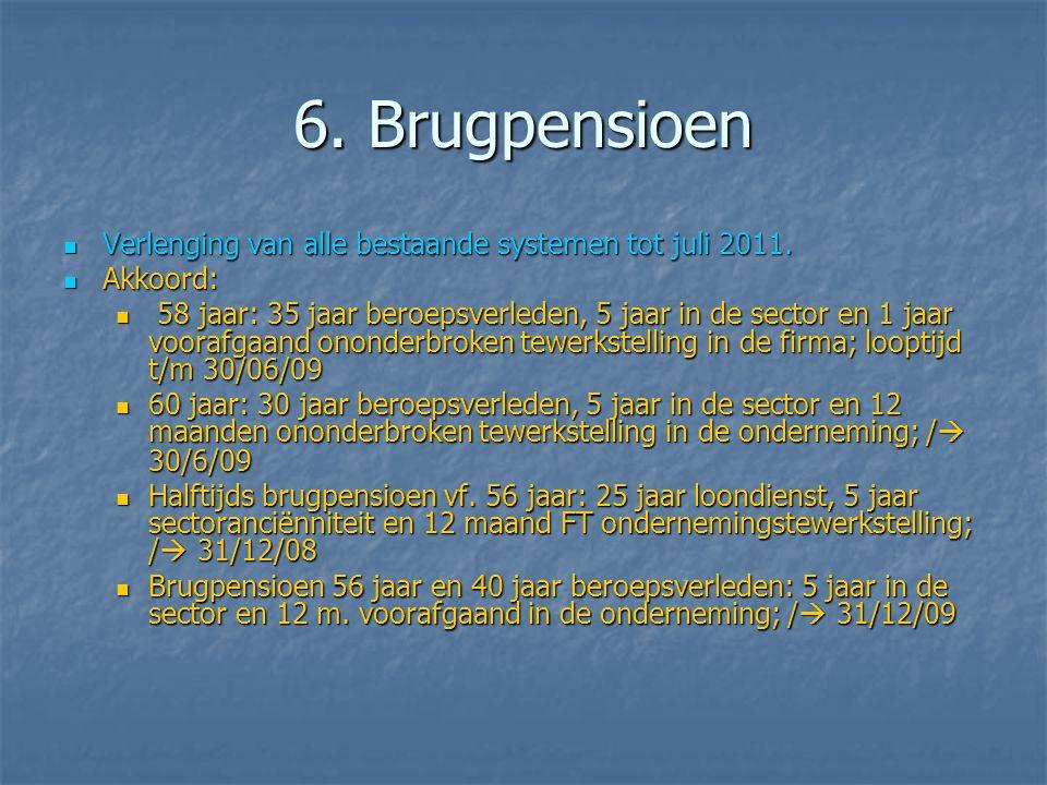 6. Brugpensioen  Verlenging van alle bestaande systemen tot juli 2011.  Akkoord:  58 jaar: 35 jaar beroepsverleden, 5 jaar in de sector en 1 jaar v