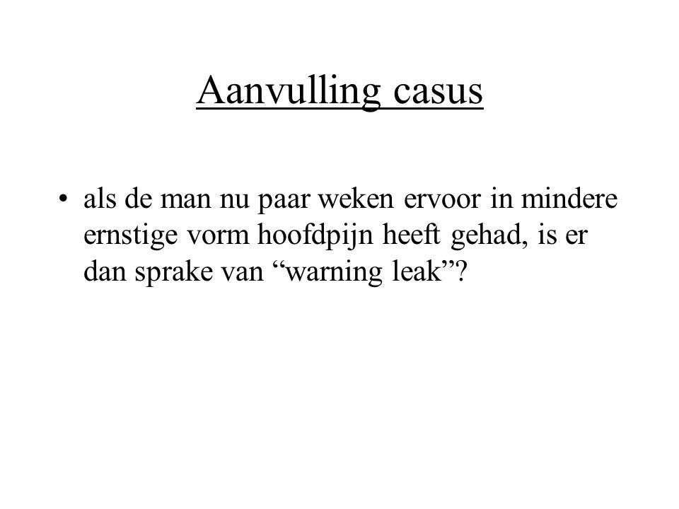 """Aanvulling casus •als de man nu paar weken ervoor in mindere ernstige vorm hoofdpijn heeft gehad, is er dan sprake van """"warning leak""""?"""