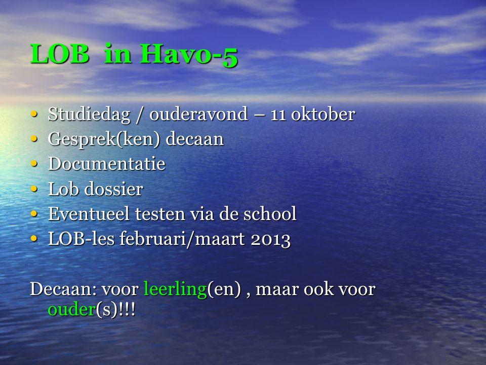 LOB in Havo-5 • Studiedag / ouderavond – 11 oktober • Gesprek(ken) decaan • Documentatie • Lob dossier • Eventueel testen via de school • LOB-les februari/maart 2013 Decaan: voor leerling(en), maar ook voor ouder(s)!!!