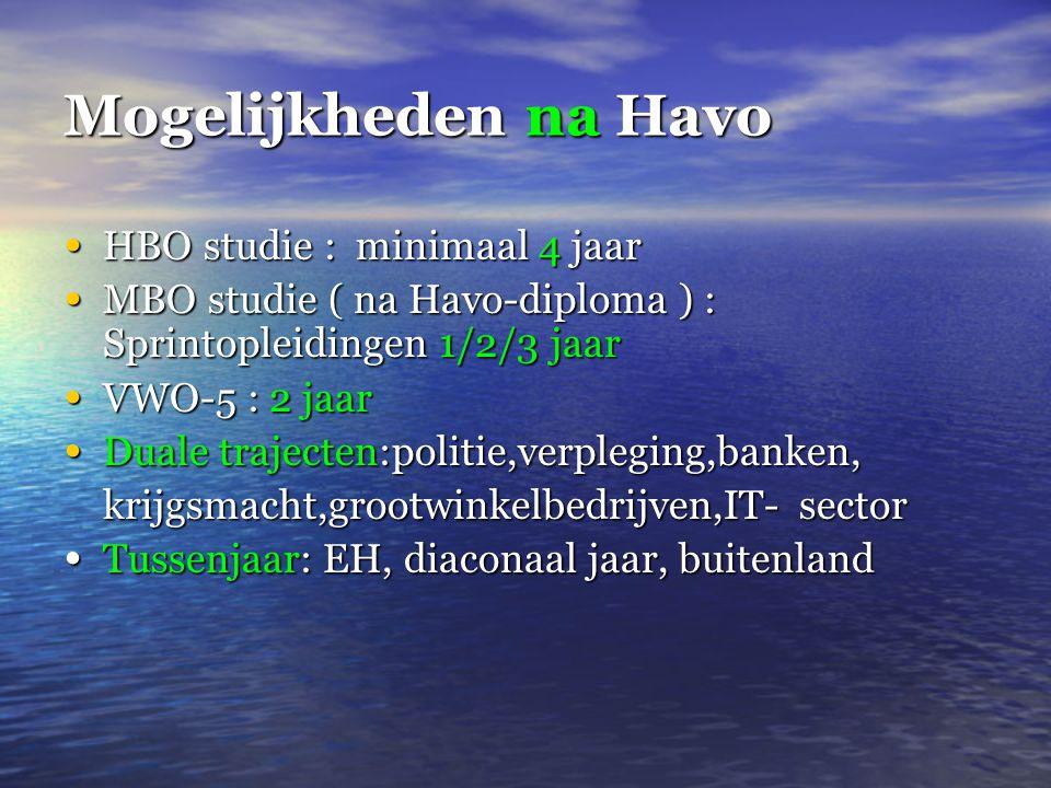 Mogelijkheden na Havo • HBO studie : minimaal 4 jaar • MBO studie ( na Havo-diploma ) : Sprintopleidingen 1/2/3 jaar • VWO-5 : 2 jaar • Duale trajecten:politie,verpleging,banken, krijgsmacht,grootwinkelbedrijven,IT-sector • Tussenjaar: EH, diaconaal jaar, buitenland