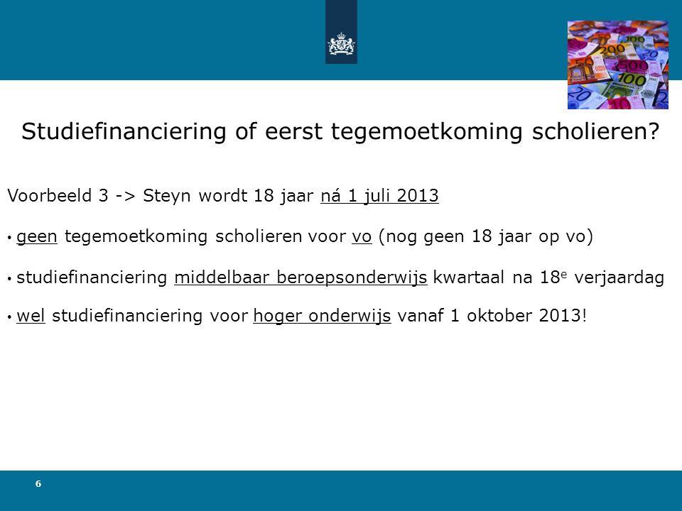 666 Voorbeeld 3 -> Steyn wordt 18 jaar ná 1 juli 2013 • geen tegemoetkoming scholieren voor vo (nog geen 18 jaar op vo) • studiefinanciering middelbaar beroepsonderwijs kwartaal na 18 e verjaardag • wel studiefinanciering voor hoger onderwijs vanaf 1 oktober 2013.