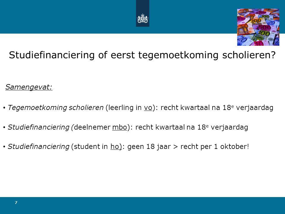 777 Samengevat: • Tegemoetkoming scholieren (leerling in vo): recht kwartaal na 18 e verjaardag • Studiefinanciering (deelnemer mbo): recht kwartaal na 18 e verjaardag • Studiefinanciering (student in ho): geen 18 jaar > recht per 1 oktober.