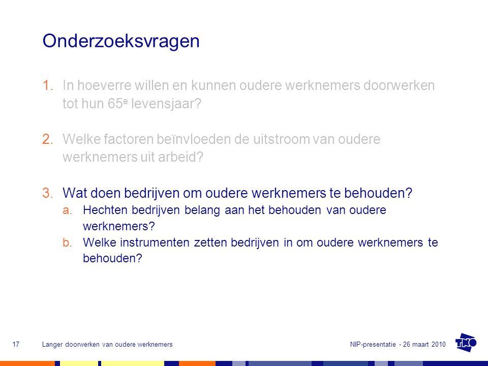 NIP-presentatie - 26 maart 2010Langer doorwerken van oudere werknemers17 Onderzoeksvragen 1.In hoeverre willen en kunnen oudere werknemers doorwerken tot hun 65 e levensjaar.