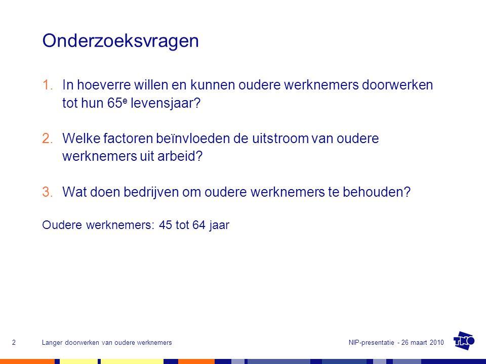 NIP-presentatie - 26 maart 2010Langer doorwerken van oudere werknemers2 Onderzoeksvragen 1.In hoeverre willen en kunnen oudere werknemers doorwerken tot hun 65 e levensjaar.