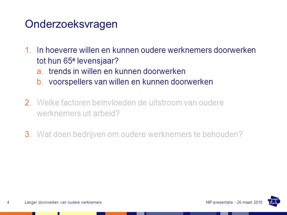 NIP-presentatie - 26 maart 2010Langer doorwerken van oudere werknemers4 Onderzoeksvragen 1.In hoeverre willen en kunnen oudere werknemers doorwerken tot hun 65 e levensjaar.