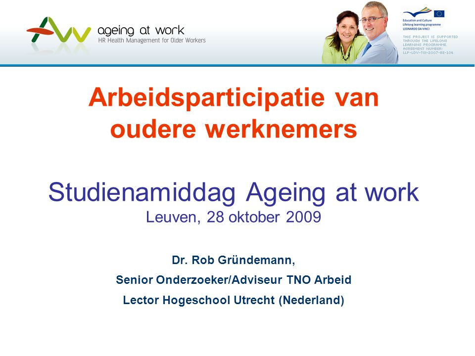 Arbeidsparticipatie van oudere werknemers Studienamiddag Ageing at work Leuven, 28 oktober 2009 Dr. Rob Gründemann, Senior Onderzoeker/Adviseur TNO Ar