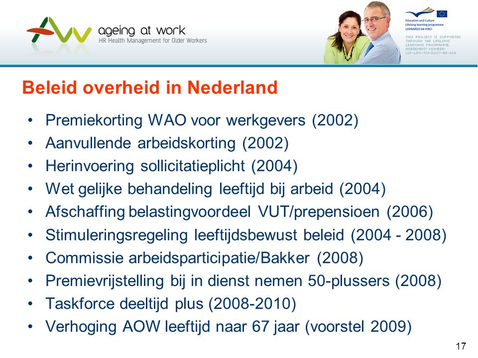 17 Beleid overheid in Nederland •Premiekorting WAO voor werkgevers (2002) •Aanvullende arbeidskorting (2002) •Herinvoering sollicitatieplicht (2004) •