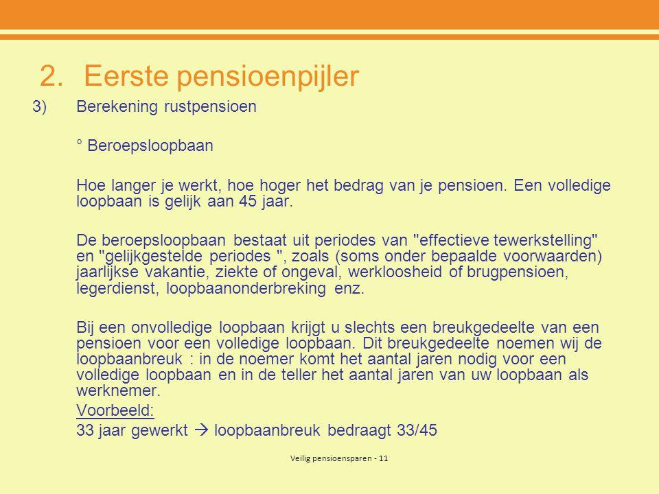 Veilig pensioensparen - 11 2.Eerste pensioenpijler 3)Berekening rustpensioen ° Beroepsloopbaan Hoe langer je werkt, hoe hoger het bedrag van je pensio