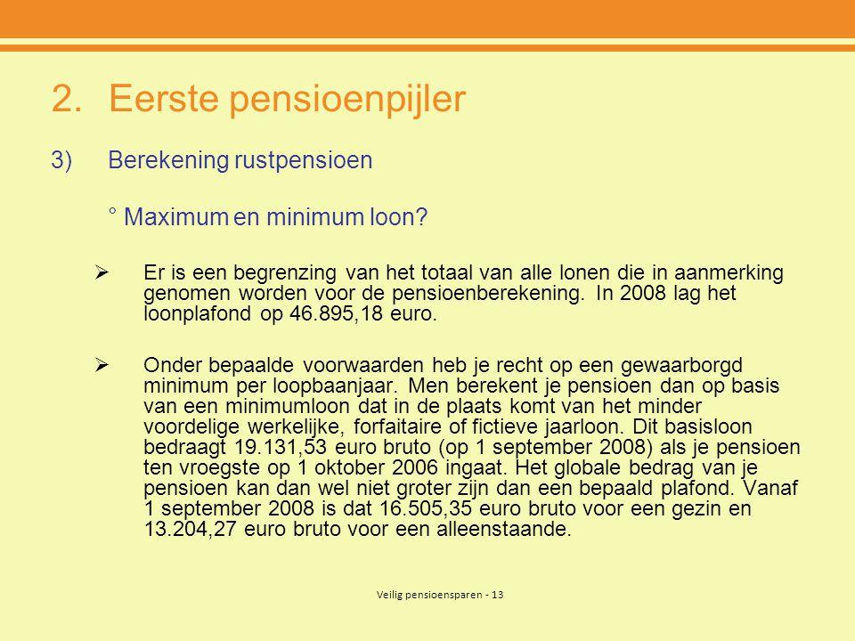 Veilig pensioensparen - 13 2.Eerste pensioenpijler 3)Berekening rustpensioen ° Maximum en minimum loon?  Er is een begrenzing van het totaal van alle