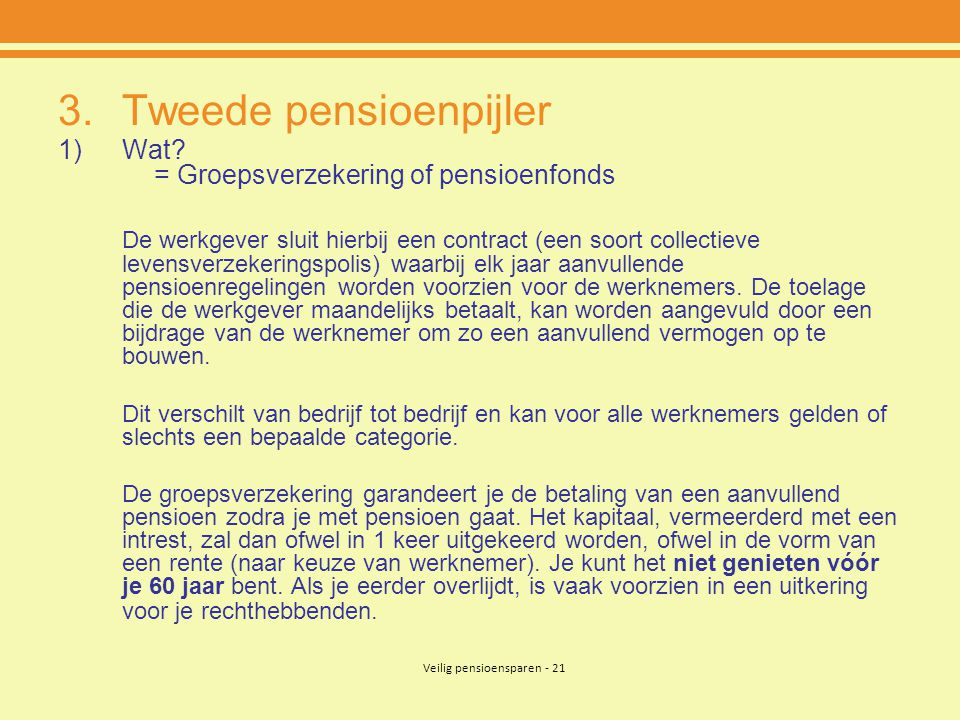 Veilig pensioensparen - 21 3.Tweede pensioenpijler 1)Wat? = Groepsverzekering of pensioenfonds De werkgever sluit hierbij een contract (een soort coll