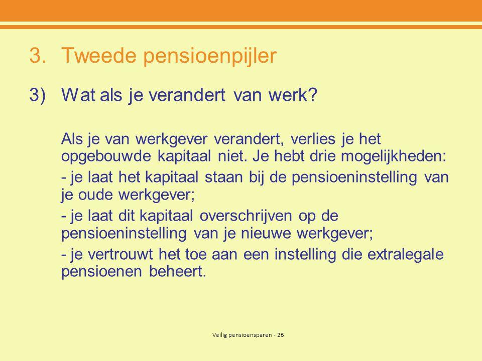 Veilig pensioensparen - 26 3.Tweede pensioenpijler 3)Wat als je verandert van werk? Als je van werkgever verandert, verlies je het opgebouwde kapitaal