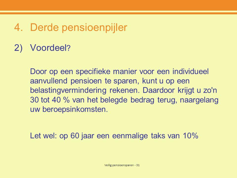 Veilig pensioensparen - 31 4.Derde pensioenpijler 2)Voordeel ? Door op een specifieke manier voor een individueel aanvullend pensioen te sparen, kunt
