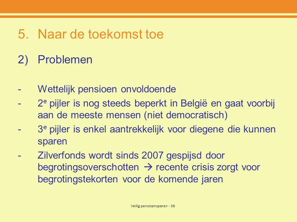 Veilig pensioensparen - 36 5.Naar de toekomst toe 2)Problemen -Wettelijk pensioen onvoldoende -2 e pijler is nog steeds beperkt in België en gaat voor