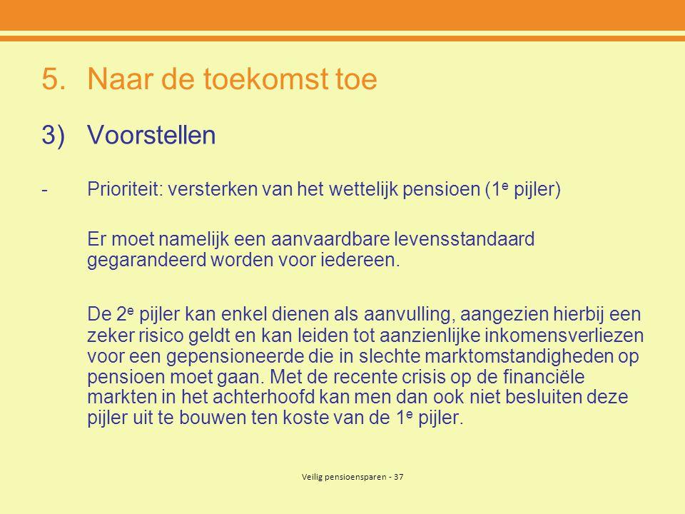 Veilig pensioensparen - 37 5.Naar de toekomst toe 3)Voorstellen -Prioriteit: versterken van het wettelijk pensioen (1 e pijler) Er moet namelijk een a
