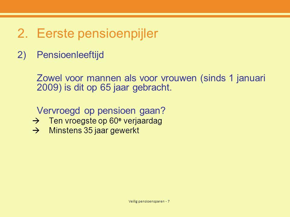 Veilig pensioensparen - 7 2.Eerste pensioenpijler 2)Pensioenleeftijd Zowel voor mannen als voor vrouwen (sinds 1 januari 2009) is dit op 65 jaar gebracht.