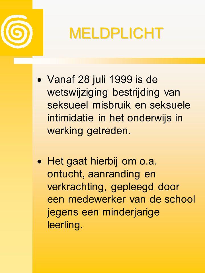 MELDPLICHTMELDPLICHT  Vanaf 28 juli 1999 is de wetswijziging bestrijding van seksueel misbruik en seksuele intimidatie in het onderwijs in werking ge