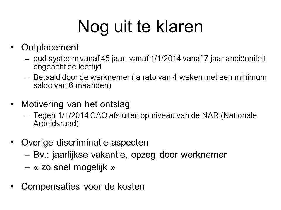 Nog uit te klaren •Outplacement –oud systeem vanaf 45 jaar, vanaf 1/1/2014 vanaf 7 jaar anciënniteit ongeacht de leeftijd –Betaald door de werknemer ( a rato van 4 weken met een minimum saldo van 6 maanden) •Motivering van het ontslag –Tegen 1/1/2014 CAO afsluiten op niveau van de NAR (Nationale Arbeidsraad) •Overige discriminatie aspecten –Bv.: jaarlijkse vakantie, opzeg door werknemer –« zo snel mogelijk » •Compensaties voor de kosten