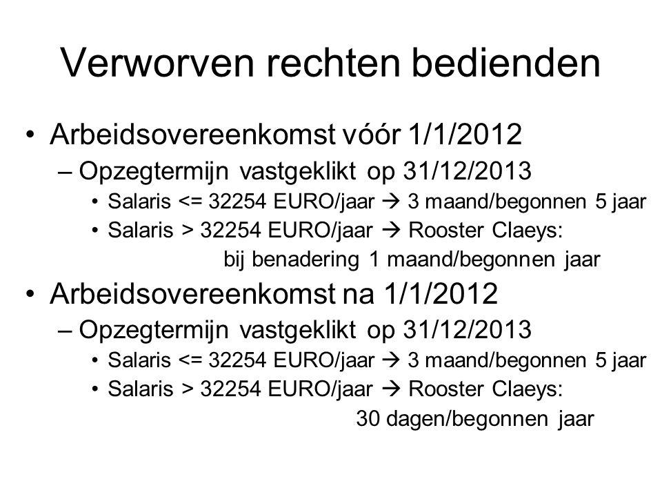 Verworven rechten bedienden •Arbeidsovereenkomst vóór 1/1/2012 –Opzegtermijn vastgeklikt op 31/12/2013 •Salaris <= 32254 EURO/jaar  3 maand/begonnen 5 jaar •Salaris > 32254 EURO/jaar  Rooster Claeys: bij benadering 1 maand/begonnen jaar •Arbeidsovereenkomst na 1/1/2012 –Opzegtermijn vastgeklikt op 31/12/2013 •Salaris <= 32254 EURO/jaar  3 maand/begonnen 5 jaar •Salaris > 32254 EURO/jaar  Rooster Claeys: 30 dagen/begonnen jaar