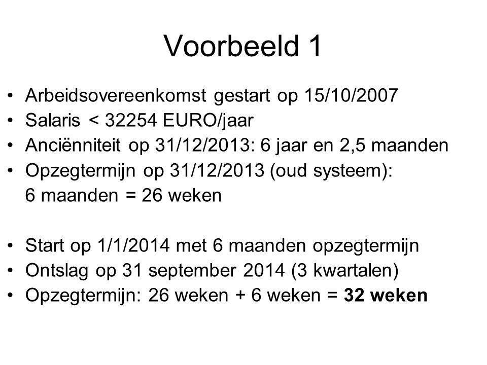 Voorbeeld 1 •Arbeidsovereenkomst gestart op 15/10/2007 •Salaris < 32254 EURO/jaar •Anciënniteit op 31/12/2013: 6 jaar en 2,5 maanden •Opzegtermijn op 31/12/2013 (oud systeem): 6 maanden = 26 weken •Start op 1/1/2014 met 6 maanden opzegtermijn •Ontslag op 31 september 2014 (3 kwartalen) •Opzegtermijn: 26 weken + 6 weken = 32 weken