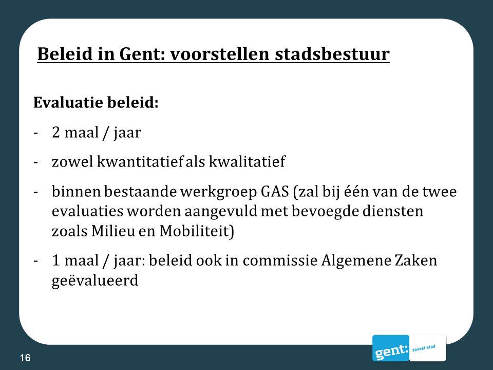 Beleid in Gent: voorstellen stadsbestuur Evaluatie beleid: -2 maal / jaar -zowel kwantitatief als kwalitatief -binnen bestaande werkgroep GAS (zal bij