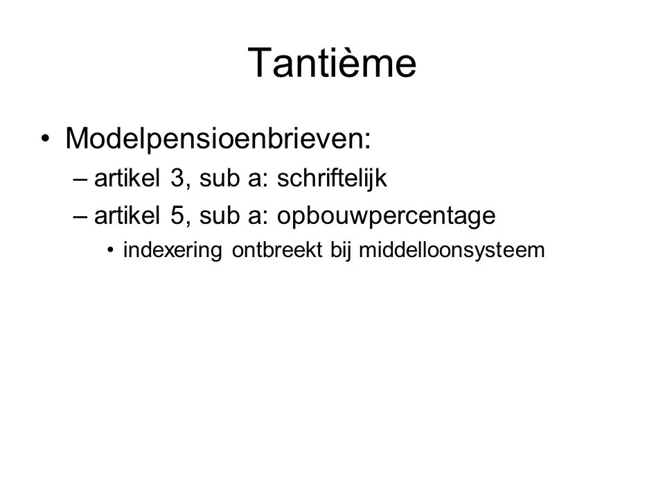 Tantième •Modelpensioenbrieven: –artikel 3, sub a: schriftelijk –artikel 5, sub a: opbouwpercentage •indexering ontbreekt bij middelloonsysteem