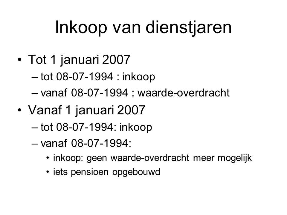Inkoop van dienstjaren •Tot 1 januari 2007 –tot 08-07-1994 : inkoop –vanaf 08-07-1994 : waarde-overdracht •Vanaf 1 januari 2007 –tot 08-07-1994: inkoo