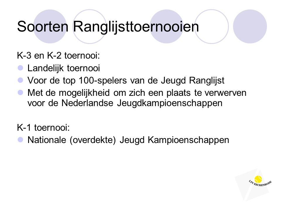 Soorten Ranglijsttoernooien K-3 en K-2 toernooi:  Landelijk toernooi  Voor de top 100-spelers van de Jeugd Ranglijst  Met de mogelijkheid om zich een plaats te verwerven voor de Nederlandse Jeugdkampioenschappen K-1 toernooi:  Nationale (overdekte) Jeugd Kampioenschappen