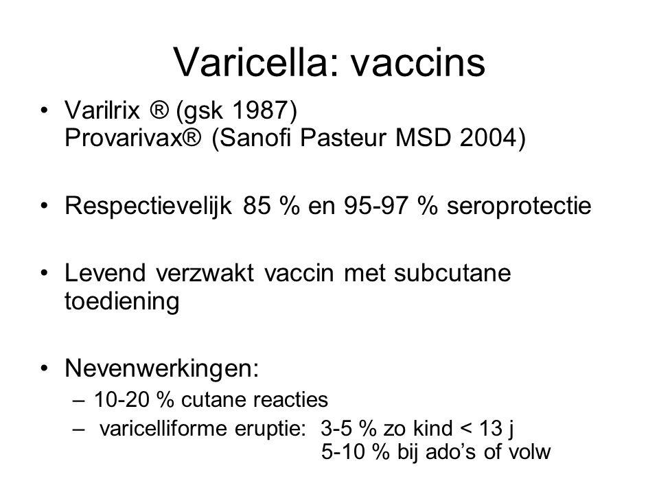 Varicella: vaccins •Varilrix ® (gsk 1987) Provarivax® (Sanofi Pasteur MSD 2004) •Respectievelijk 85 % en 95-97 % seroprotectie •Levend verzwakt vaccin