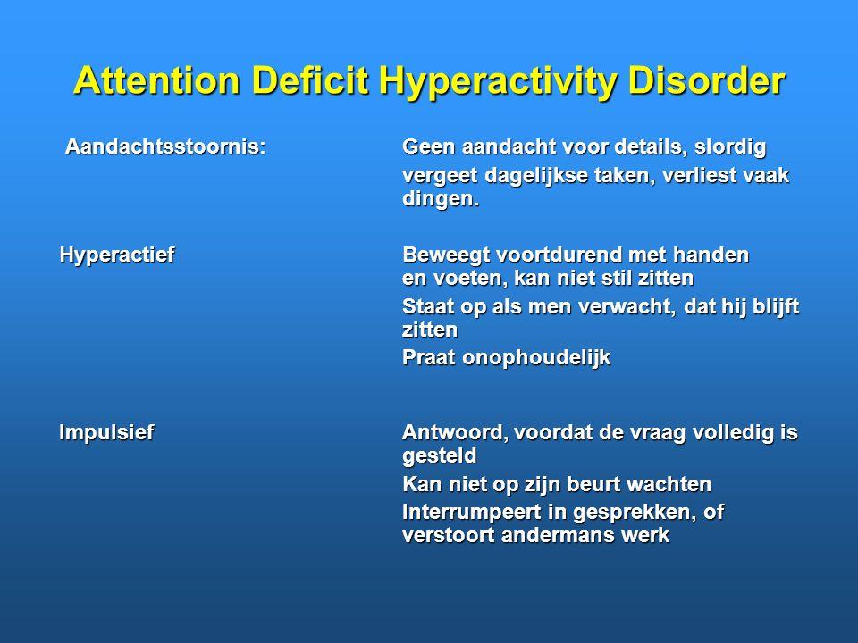 Attention Deficit Hyperactivity Disorder Aandachtsstoornis:Geen aandacht voor details, slordig vergeet dagelijkse taken, verliest vaak dingen. Hyperac
