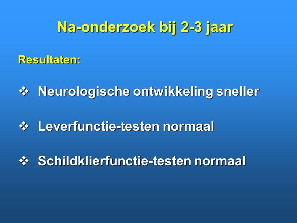 Resultaten:  Neurologische ontwikkeling sneller  Leverfunctie-testen normaal  Schildklierfunctie-testen normaal Na-onderzoek bij 2-3 jaar