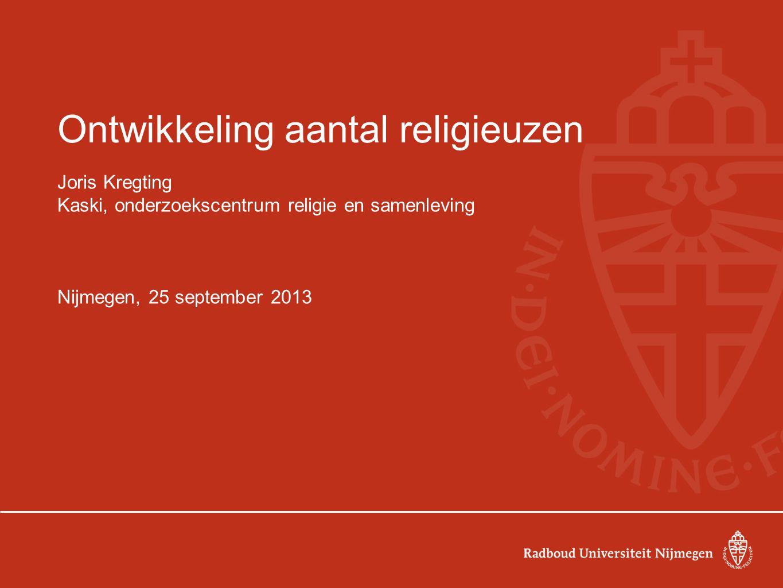 Ontwikkeling aantal religieuzen Joris Kregting Kaski, onderzoekscentrum religie en samenleving Nijmegen, 25 september 2013