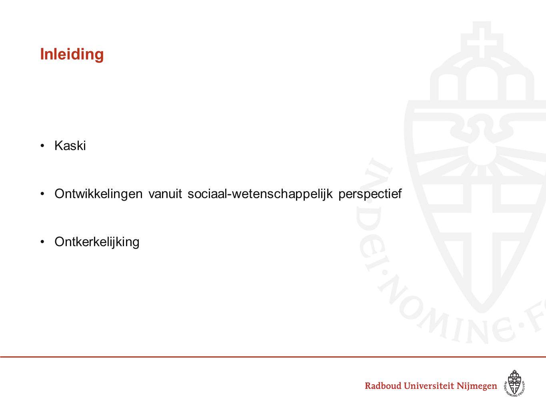 Inleiding •Kaski •Ontwikkelingen vanuit sociaal-wetenschappelijk perspectief •Ontkerkelijking