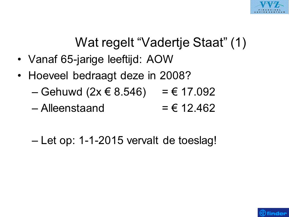 """Wat regelt """"Vadertje Staat"""" (1) •Vanaf 65-jarige leeftijd: AOW •Hoeveel bedraagt deze in 2008? –Gehuwd (2x € 8.546)= € 17.092 –Alleenstaand = € 12.462"""