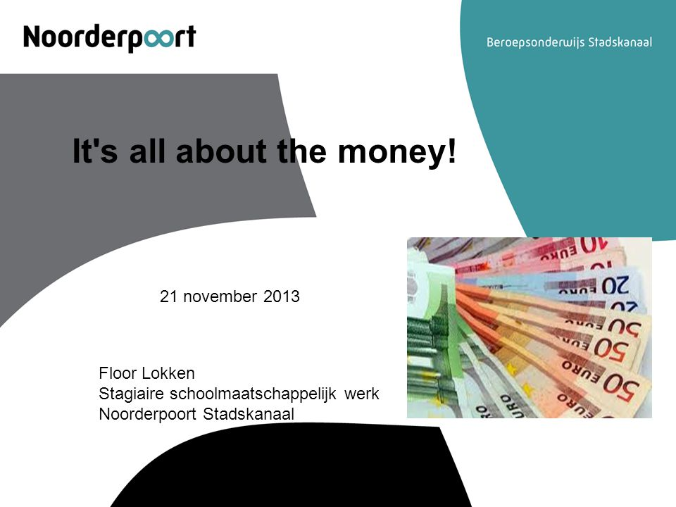 It's all about the money! 21 november 2013 Floor Lokken Stagiaire schoolmaatschappelijk werk Noorderpoort Stadskanaal