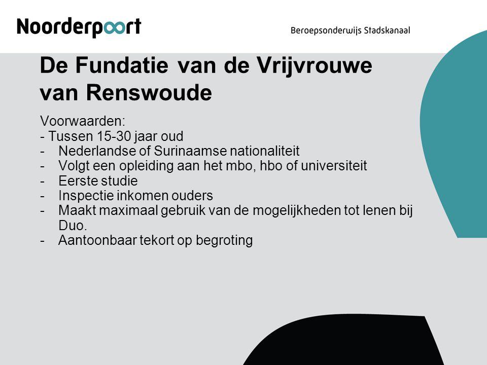 De Fundatie van de Vrijvrouwe van Renswoude Voorwaarden: - Tussen 15-30 jaar oud -Nederlandse of Surinaamse nationaliteit -Volgt een opleiding aan het