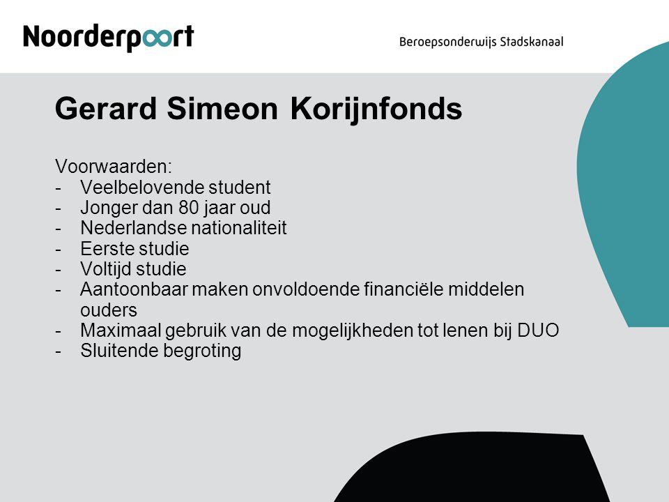 Gerard Simeon Korijnfonds Voorwaarden: -Veelbelovende student -Jonger dan 80 jaar oud -Nederlandse nationaliteit -Eerste studie -Voltijd studie -Aanto