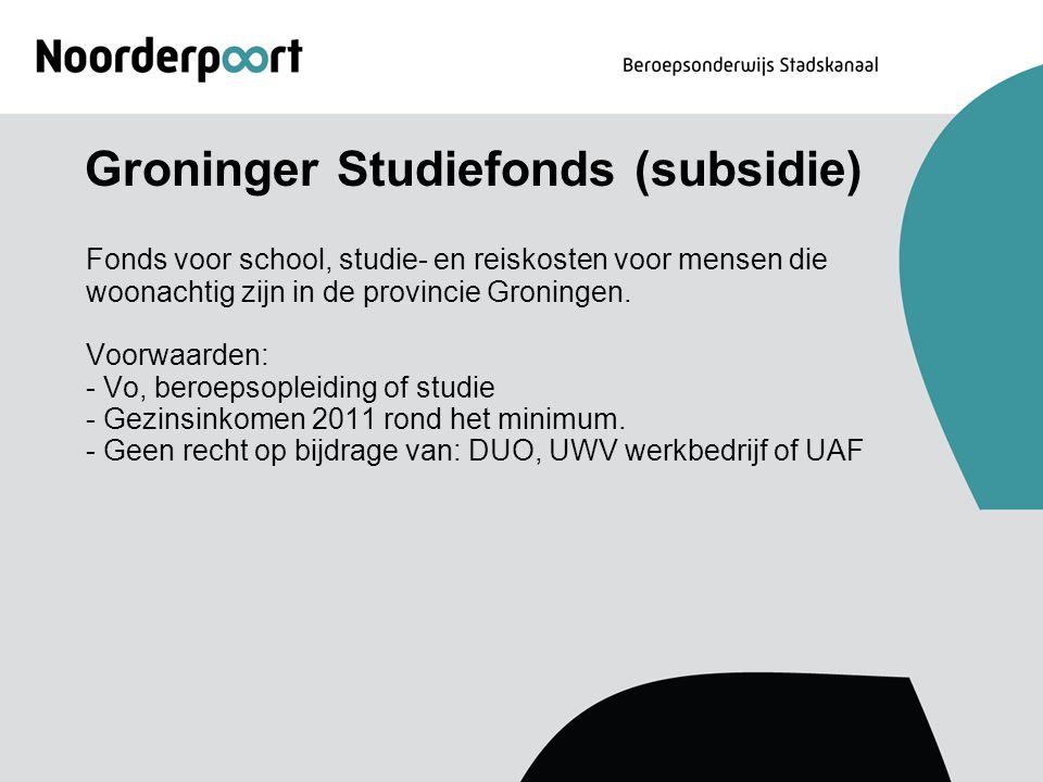Groninger Studiefonds (subsidie) Fonds voor school, studie- en reiskosten voor mensen die woonachtig zijn in de provincie Groningen. Voorwaarden: - Vo