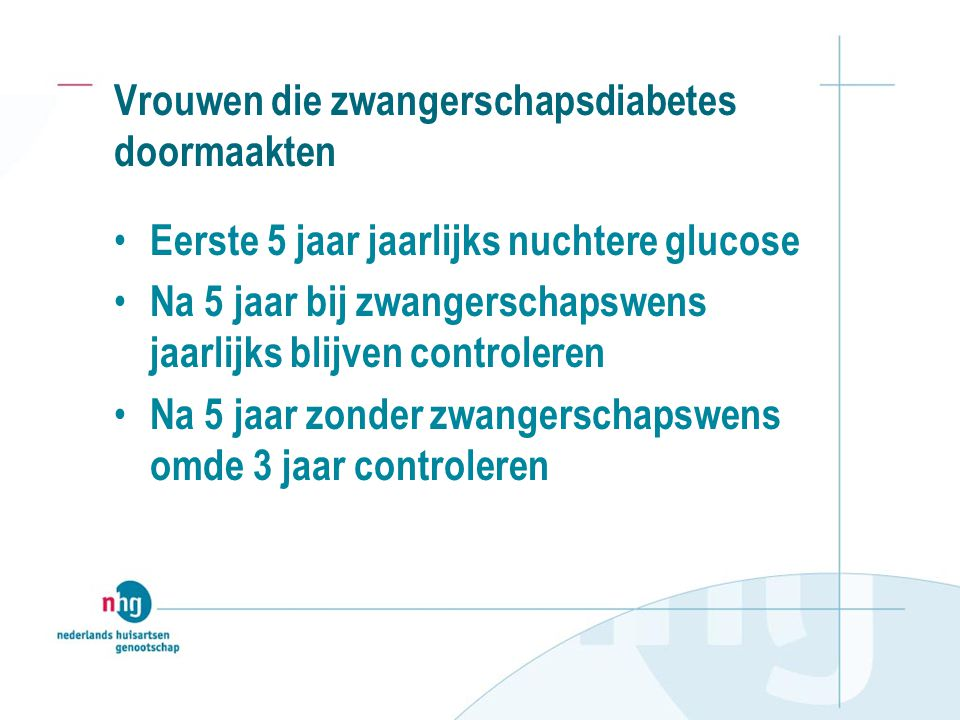 Vrouwen die zwangerschapsdiabetes doormaakten • Eerste 5 jaar jaarlijks nuchtere glucose • Na 5 jaar bij zwangerschapswens jaarlijks blijven controleren • Na 5 jaar zonder zwangerschapswens omde 3 jaar controleren