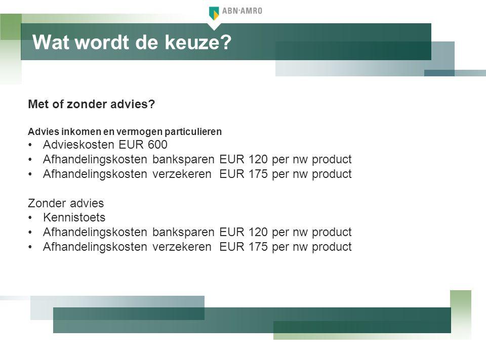 Wat wordt de keuze? Met of zonder advies? Advies inkomen en vermogen particulieren •Advieskosten EUR 600 •Afhandelingskosten banksparen EUR 120 per nw
