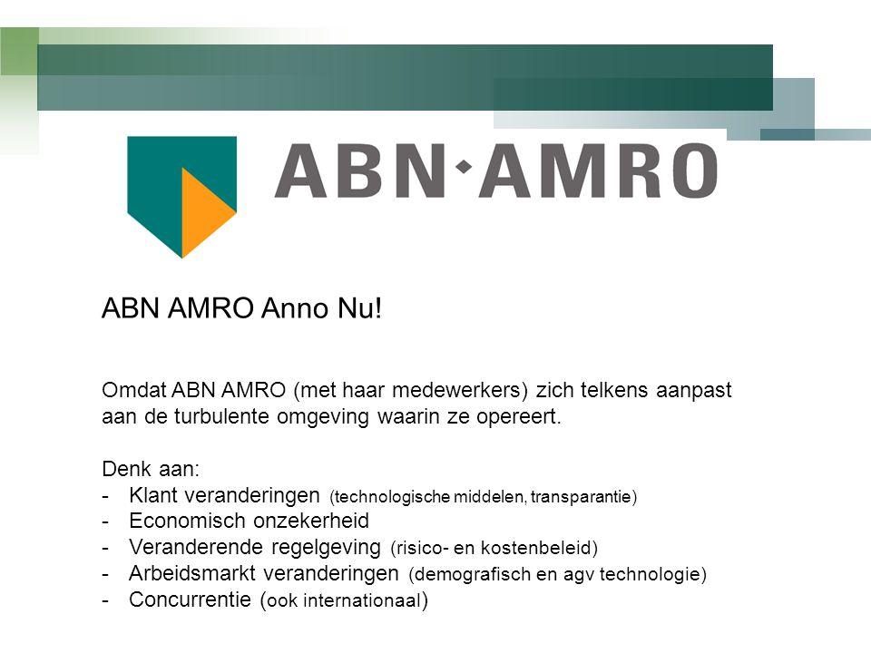 ABN AMRO Anno Nu! Omdat ABN AMRO (met haar medewerkers) zich telkens aanpast aan de turbulente omgeving waarin ze opereert. Denk aan: -Klant veranderi
