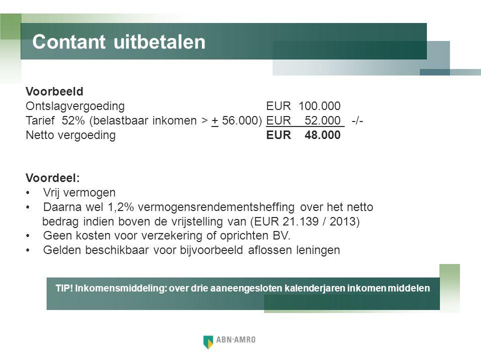 Contant uitbetalen Voorbeeld Ontslagvergoeding EUR 100.000 Tarief 52% (belastbaar inkomen > + 56.000)EUR 52.000 -/- Netto vergoedingEUR 48.000 Voordee