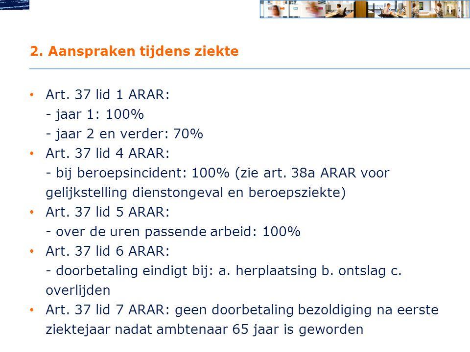 2.Aanspraken tijdens ziekte • Art. 37 lid 1 ARAR: - jaar 1: 100% - jaar 2 en verder: 70% • Art.