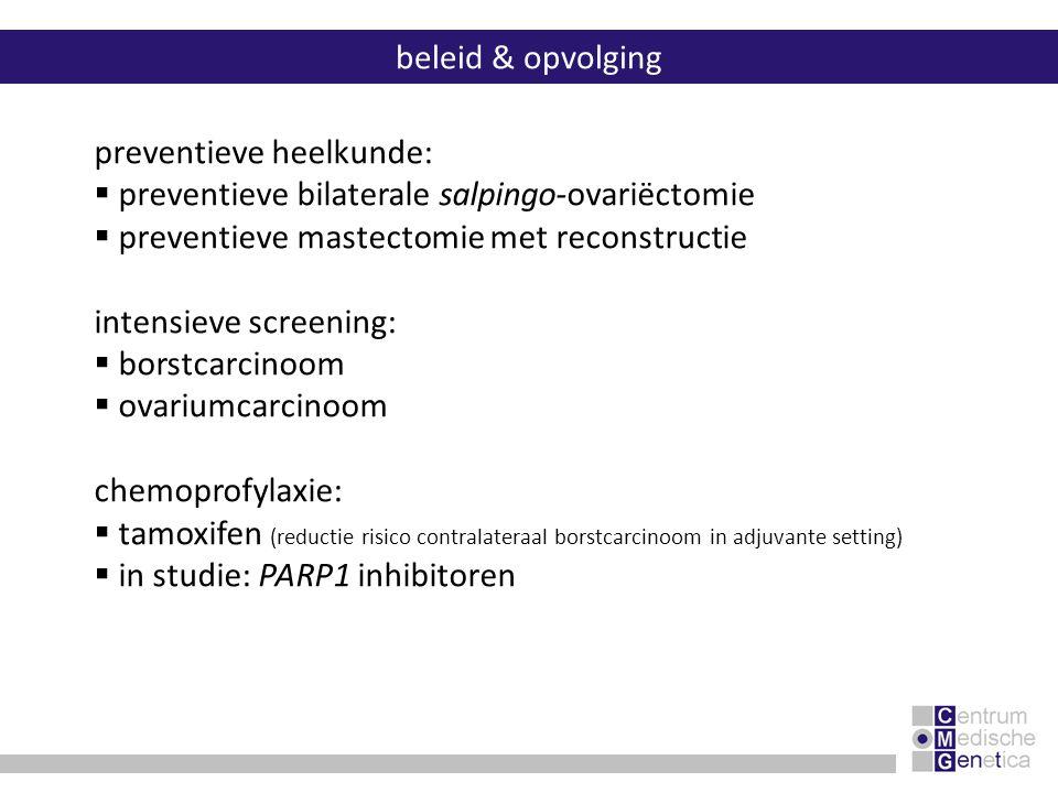 beleid & opvolging preventieve heelkunde:  preventieve bilaterale salpingo-ovariëctomie  preventieve mastectomie met reconstructie intensieve screen