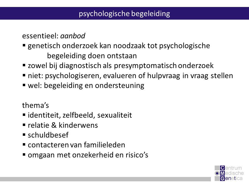 essentieel: aanbod  genetisch onderzoek kan noodzaak tot psychologische begeleiding doen ontstaan  zowel bij diagnostisch als presymptomatisch onder